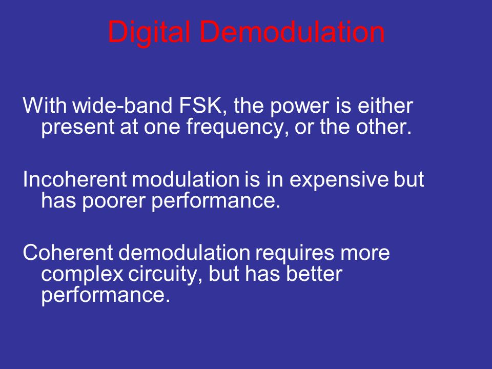 Digital Demodulation With wide-band FSK, the power is either present at one frequency, or the other. Incoherent modulation is in expensive but has poo