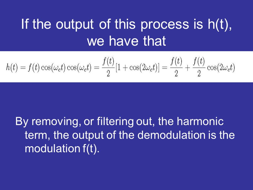If the output of this process is h(t), we have that By removing, or filtering out, the harmonic term, the output of the demodulation is the modulation