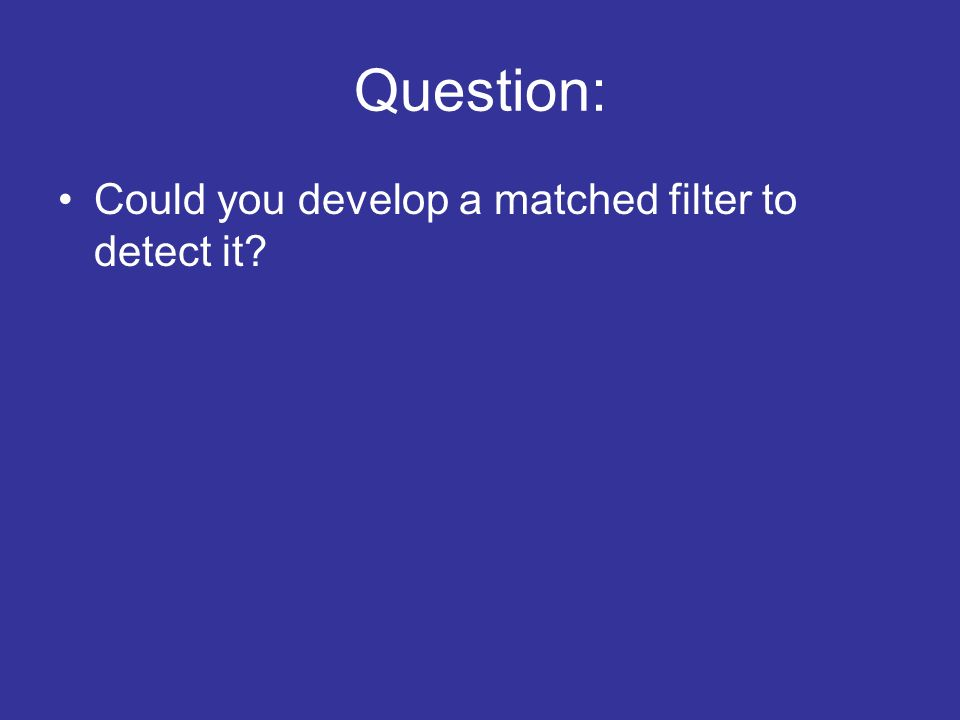Question: Could you develop a matched filter to detect it?