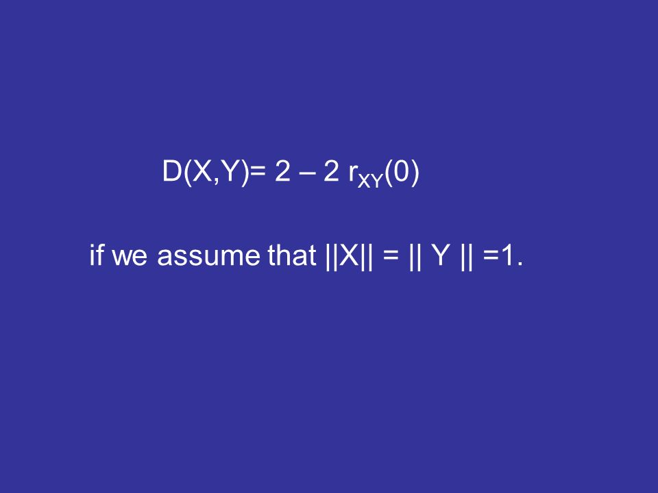 D(X,Y)= 2 – 2 r XY (0) if we assume that ||X|| = || Y || =1.
