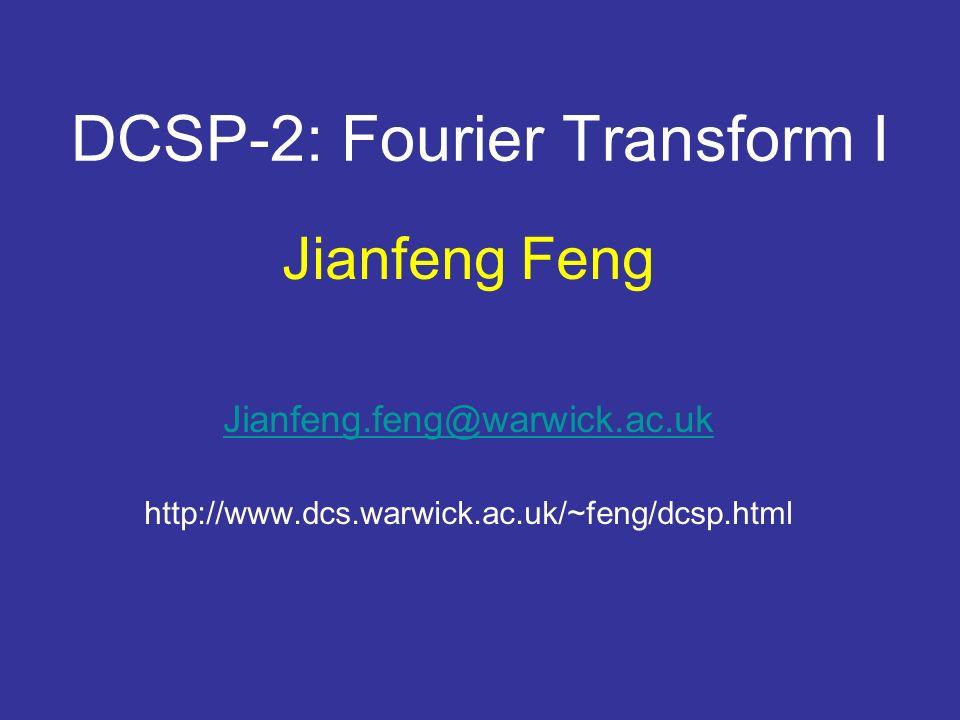 DCSP-2: Fourier Transform I Jianfeng Feng Jianfeng.feng@warwick.ac.uk http://www.dcs.warwick.ac.uk/~feng/dcsp.html