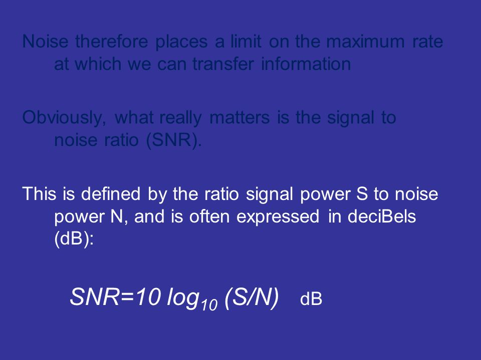 Noise therefore places a limit on the maximum rate at which we can transfer information Obviously, what really matters is the signal to noise ratio (S