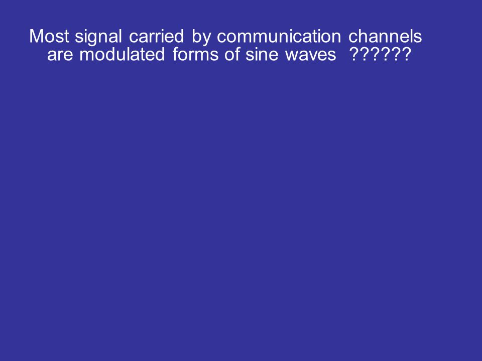 Most signal carried by communication channels are modulated forms of sine waves ??????
