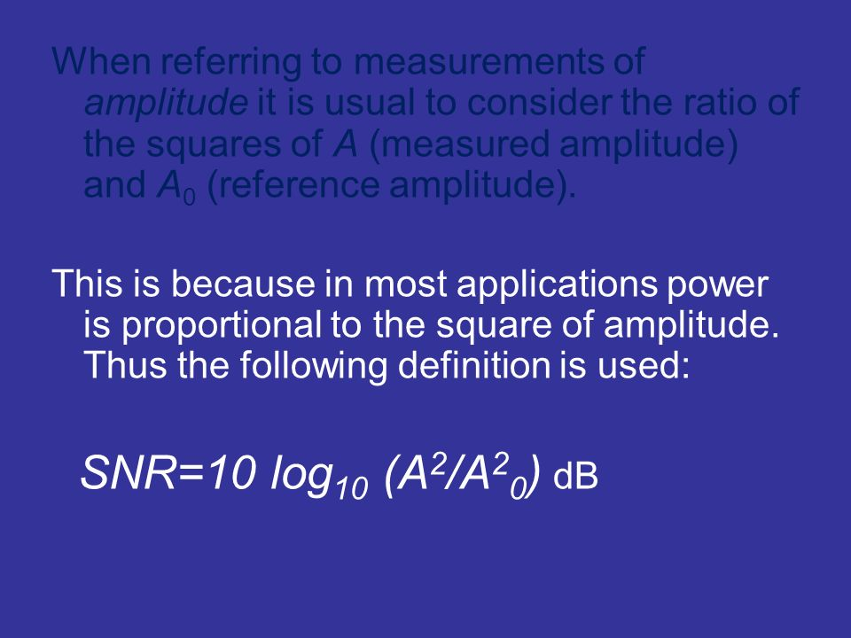 When referring to measurements of amplitude it is usual to consider the ratio of the squares of A (measured amplitude) and A 0 (reference amplitude).