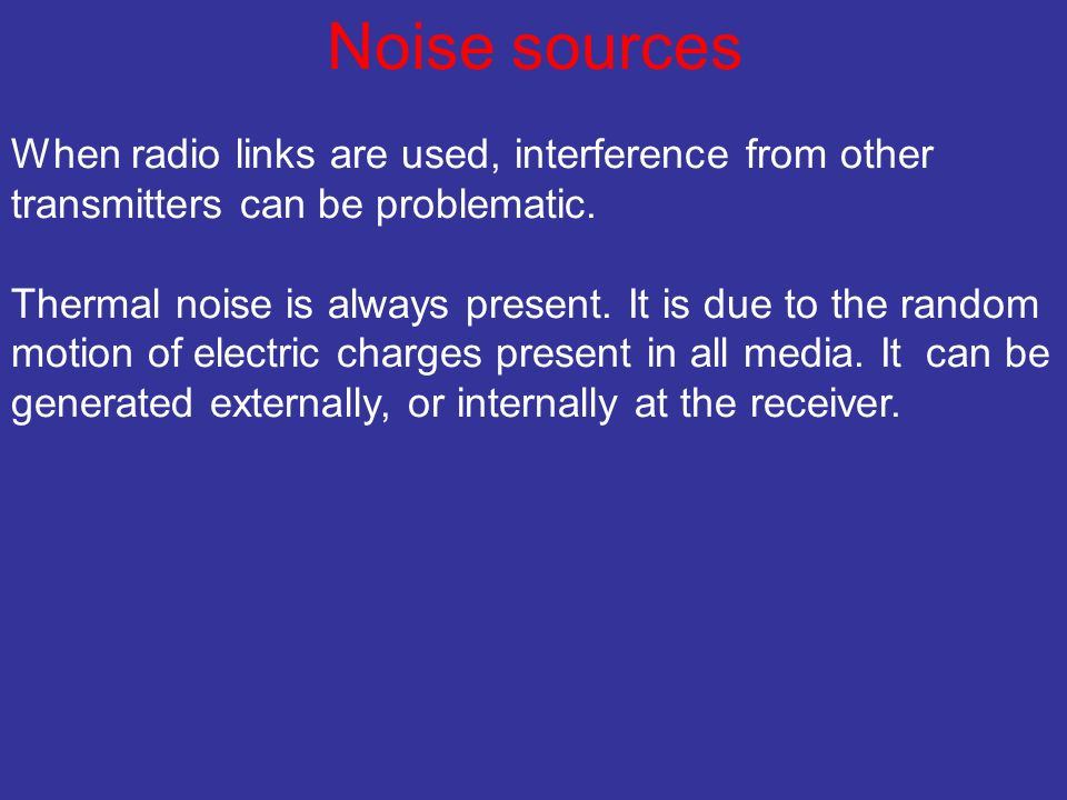 Noise sources When radio links are used, interference from other transmitters can be problematic. Thermal noise is always present. It is due to the ra