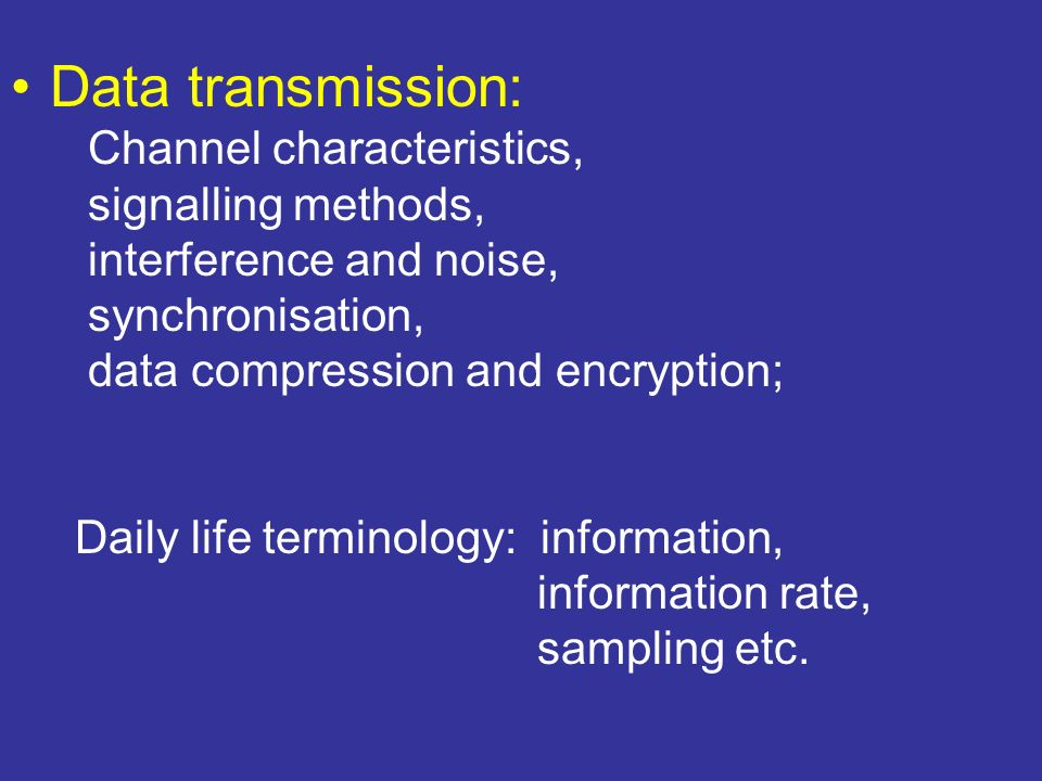 Data transmission: Channel characteristics, signalling methods, interference and noise, synchronisation, data compression and encryption; Daily life t