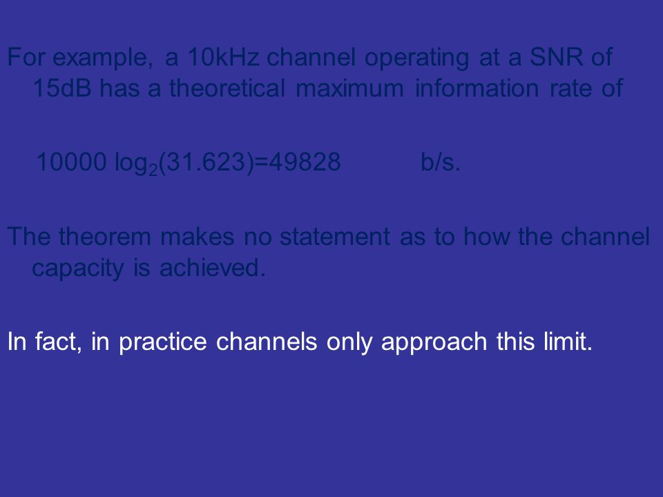 For example, a 10kHz channel operating at a SNR of 15dB has a theoretical maximum information rate of 10000 log 2 (31.623)=49828 b/s. The theorem make