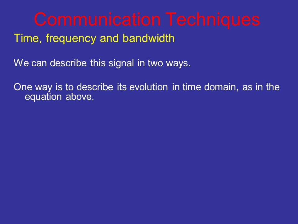 Communication Techniques Time, frequency and bandwidth We can describe this signal in two ways. One way is to describe its evolution in time domain, a