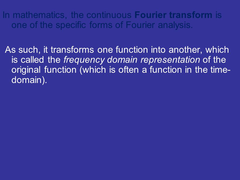 In mathematics, the continuous Fourier transform is one of the specific forms of Fourier analysis. As such, it transforms one function into another, w