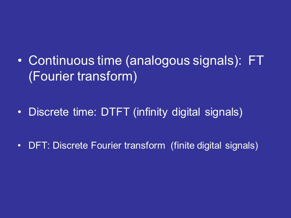 Continuous time (analogous signals): FT (Fourier transform) Discrete time: DTFT (infinity digital signals) DFT: Discrete Fourier transform (finite dig