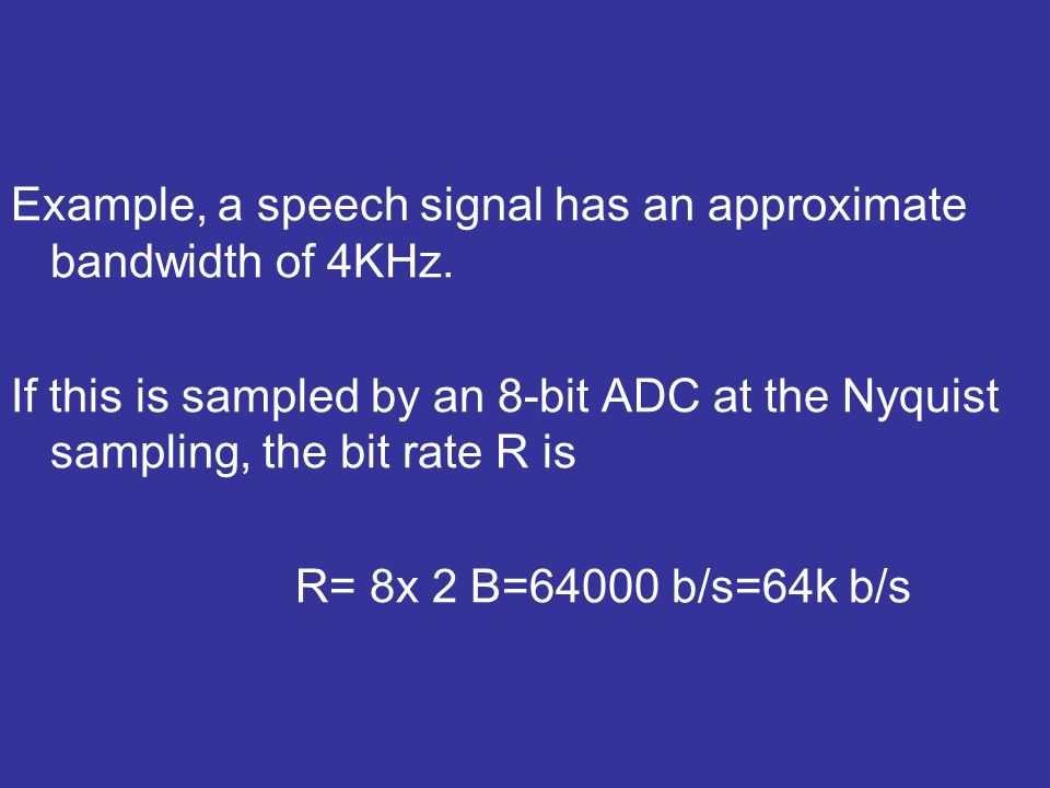 Example, a speech signal has an approximate bandwidth of 4KHz. If this is sampled by an 8-bit ADC at the Nyquist sampling, the bit rate R is R= 8x 2 B