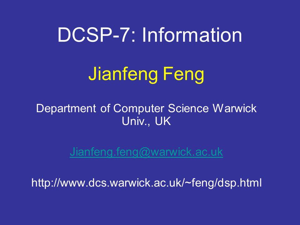 DCSP-7: Information Jianfeng Feng Department of Computer Science Warwick Univ., UK Jianfeng.feng@warwick.ac.uk http://www.dcs.warwick.ac.uk/~feng/dsp.html