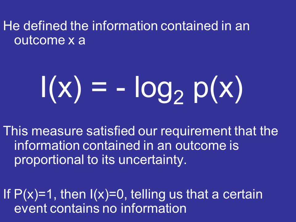 He defined the information contained in an outcome x a I(x) = - log 2 p(x) This measure satisfied our requirement that the information contained in an outcome is proportional to its uncertainty.
