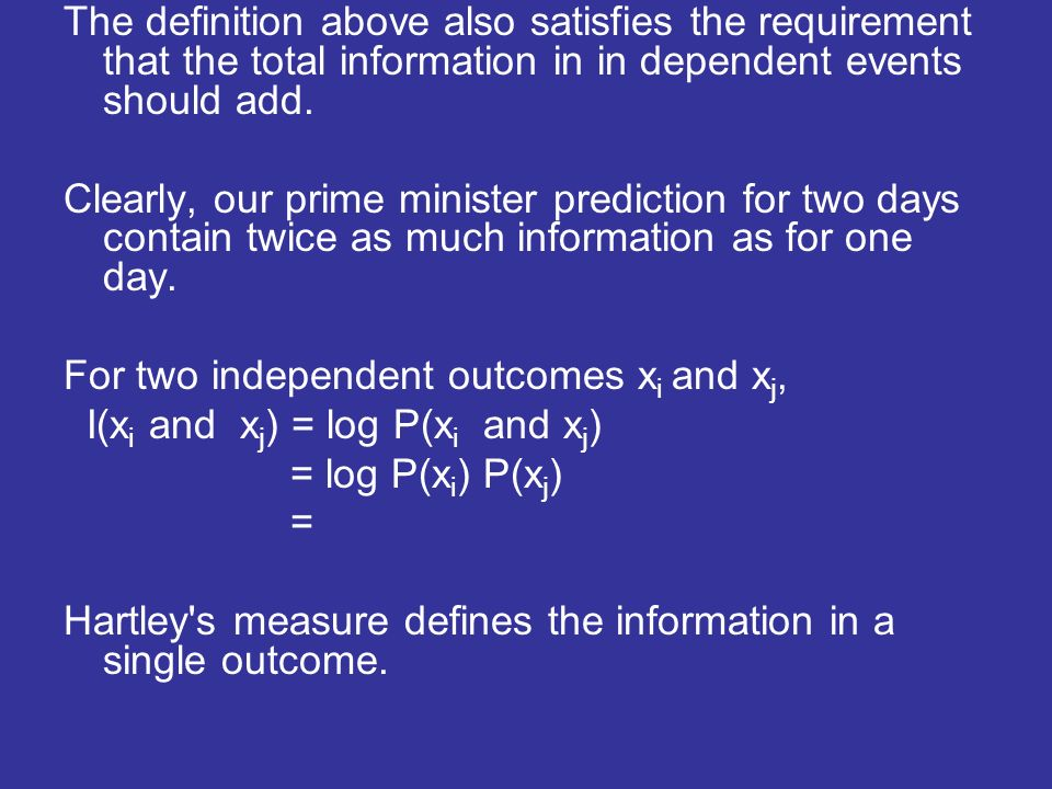 The definition above also satisfies the requirement that the total information in in dependent events should add. Clearly, our prime minister predicti