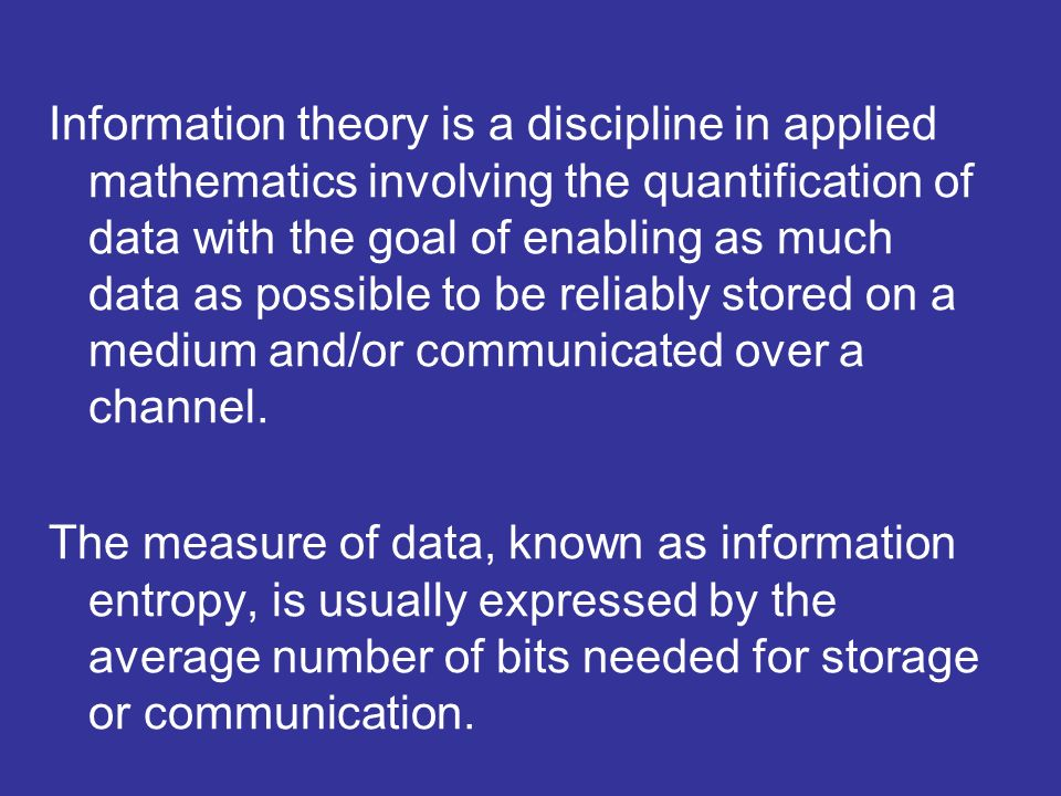 Information theory is a discipline in applied mathematics involving the quantification of data with the goal of enabling as much data as possible to b