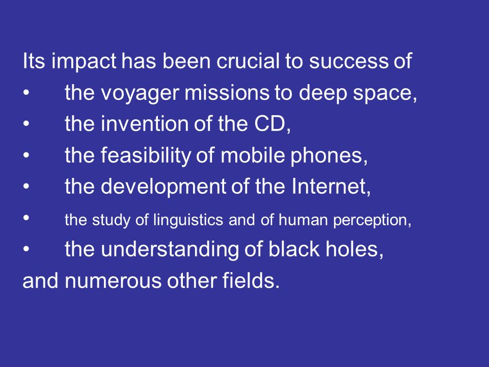 Its impact has been crucial to success of the voyager missions to deep space, the invention of the CD, the feasibility of mobile phones, the development of the Internet, the study of linguistics and of human perception, the understanding of black holes, and numerous other fields.