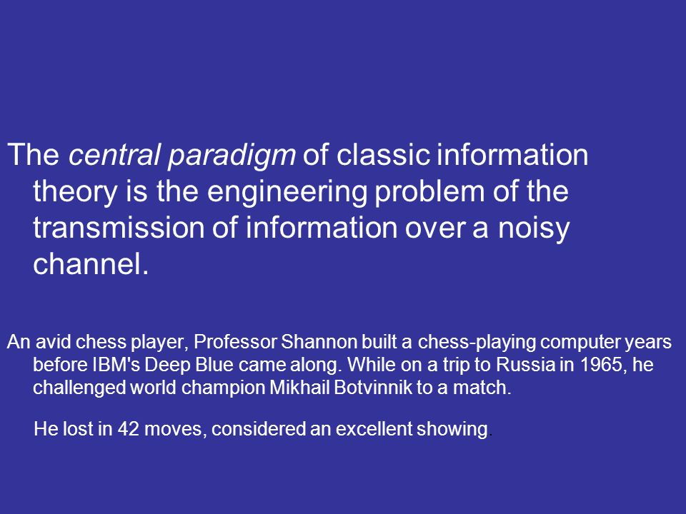 The central paradigm of classic information theory is the engineering problem of the transmission of information over a noisy channel. An avid chess p