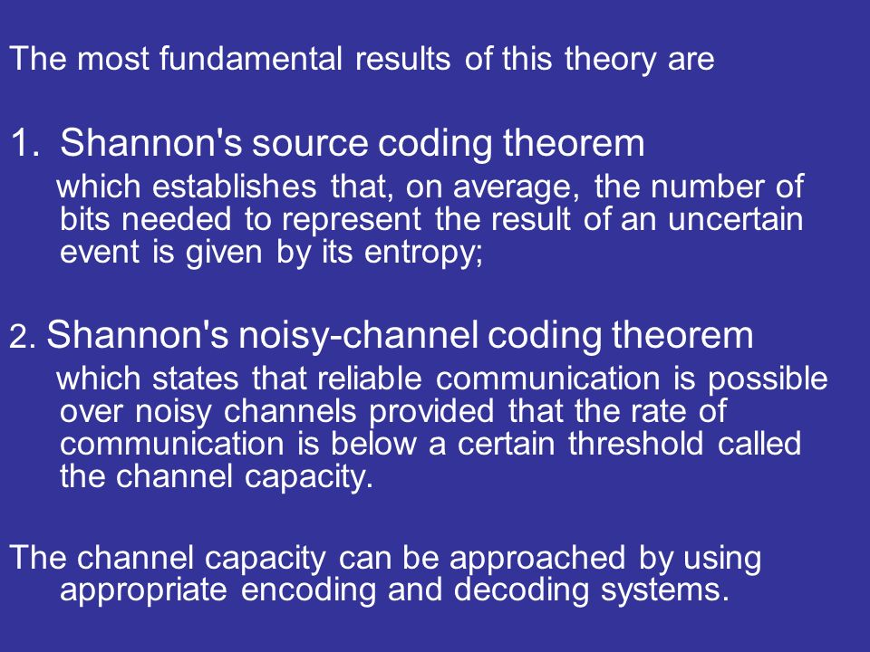 The most fundamental results of this theory are 1.Shannon s source coding theorem which establishes that, on average, the number of bits needed to represent the result of an uncertain event is given by its entropy; 2.