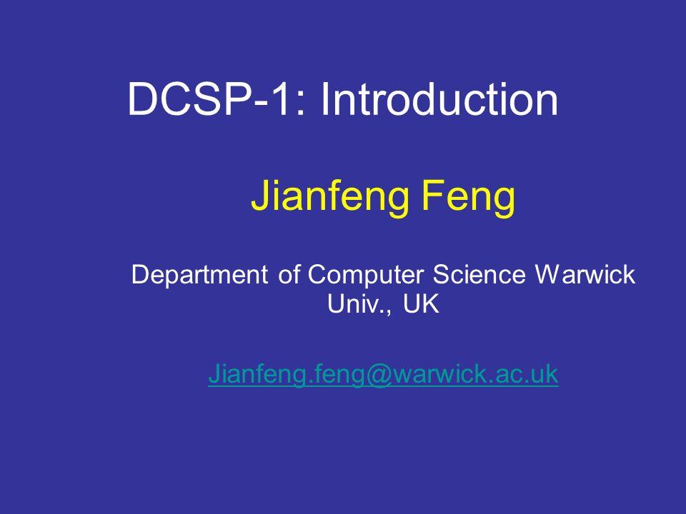 DCSP-1: Introduction Jianfeng Feng Department of Computer Science Warwick Univ., UK Jianfeng.feng@warwick.ac.uk http://www.dcs.warwick.ac.uk/~feng/dcsp.html