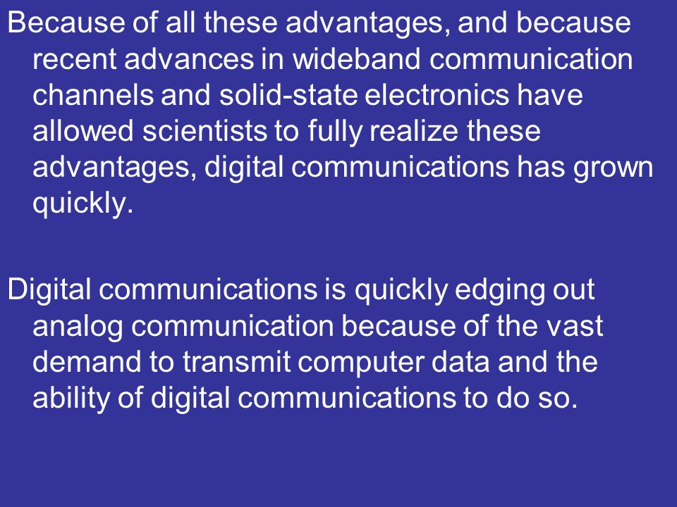 Because of all these advantages, and because recent advances in wideband communication channels and solid-state electronics have allowed scientists to fully realize these advantages, digital communications has grown quickly.