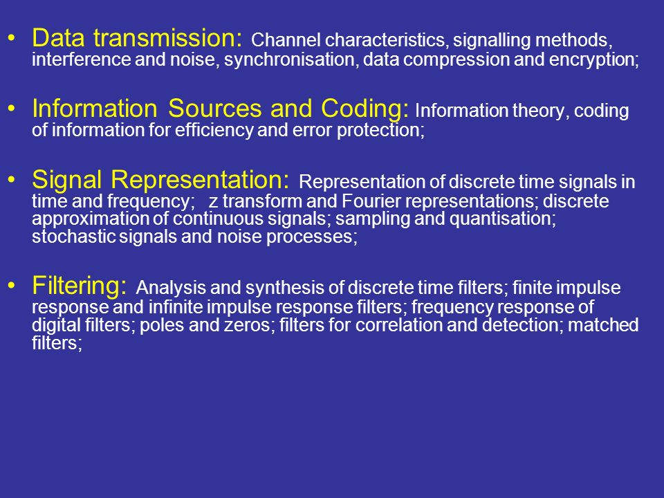 Data transmission: Channel characteristics, signalling methods, interference and noise, synchronisation, data compression and encryption; Information Sources and Coding: Information theory, coding of information for efficiency and error protection; Signal Representation: Representation of discrete time signals in time and frequency; z transform and Fourier representations; discrete approximation of continuous signals; sampling and quantisation; stochastic signals and noise processes; Filtering: Analysis and synthesis of discrete time filters; finite impulse response and infinite impulse response filters; frequency response of digital filters; poles and zeros; filters for correlation and detection; matched filters;