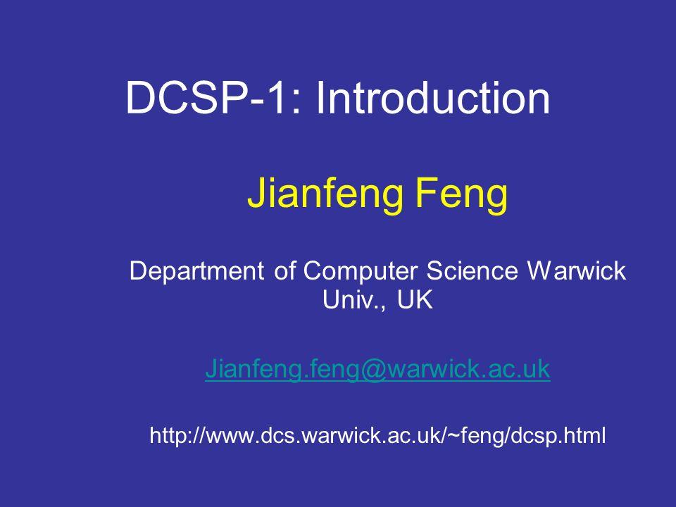 DCSP-1: Introduction Jianfeng Feng Department of Computer Science Warwick Univ., UK Jianfeng.feng@warwick.ac.uk http://www.dcs.warwick.ac.uk/~feng/dcs
