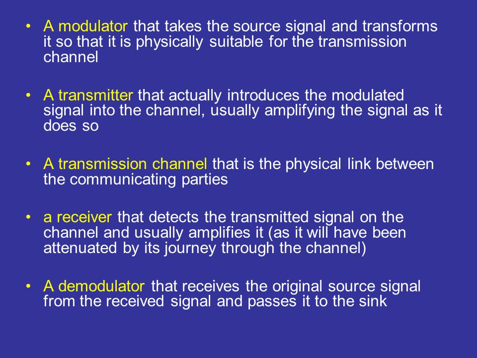 A modulator that takes the source signal and transforms it so that it is physically suitable for the transmission channel A transmitter that actually introduces the modulated signal into the channel, usually amplifying the signal as it does so A transmission channel that is the physical link between the communicating parties a receiver that detects the transmitted signal on the channel and usually amplifies it (as it will have been attenuated by its journey through the channel) A demodulator that receives the original source signal from the received signal and passes it to the sink