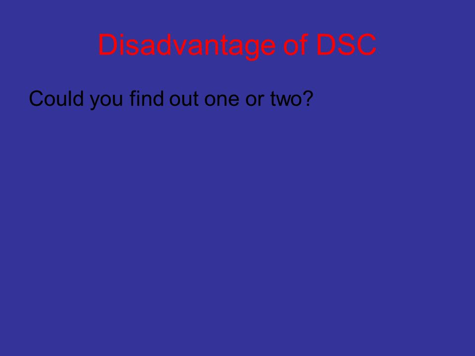 Disadvantage of DSC Could you find out one or two
