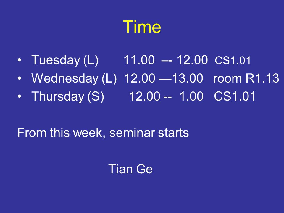 Time Tuesday (L) – CS1.01 Wednesday (L) room R1.13 Thursday (S) CS1.01 From this week, seminar starts Tian Ge