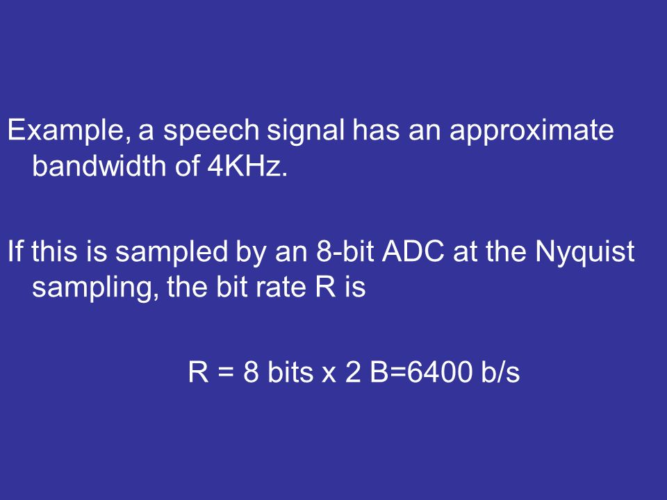 Example, a speech signal has an approximate bandwidth of 4KHz. If this is sampled by an 8-bit ADC at the Nyquist sampling, the bit rate R is R = 8 bit