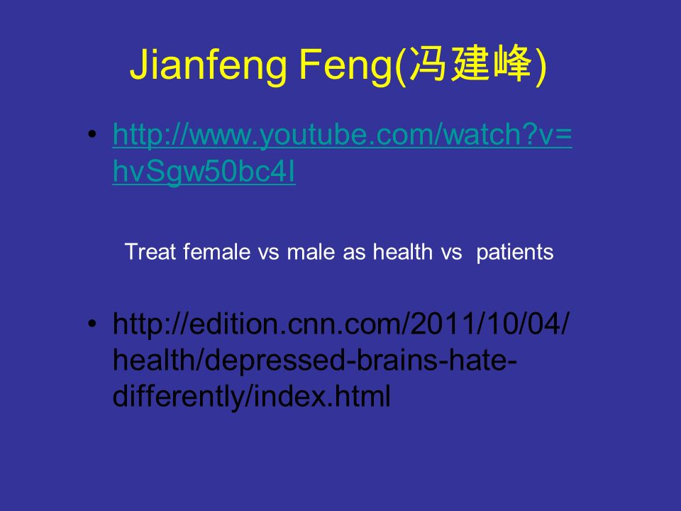 Jianfeng Feng( ) http://www.youtube.com/watch v= hvSgw50bc4Ihttp://www.youtube.com/watch v= hvSgw50bc4I Treat female vs male as health vs patients http://edition.cnn.com/2011/10/04/ health/depressed-brains-hate- differently/index.html