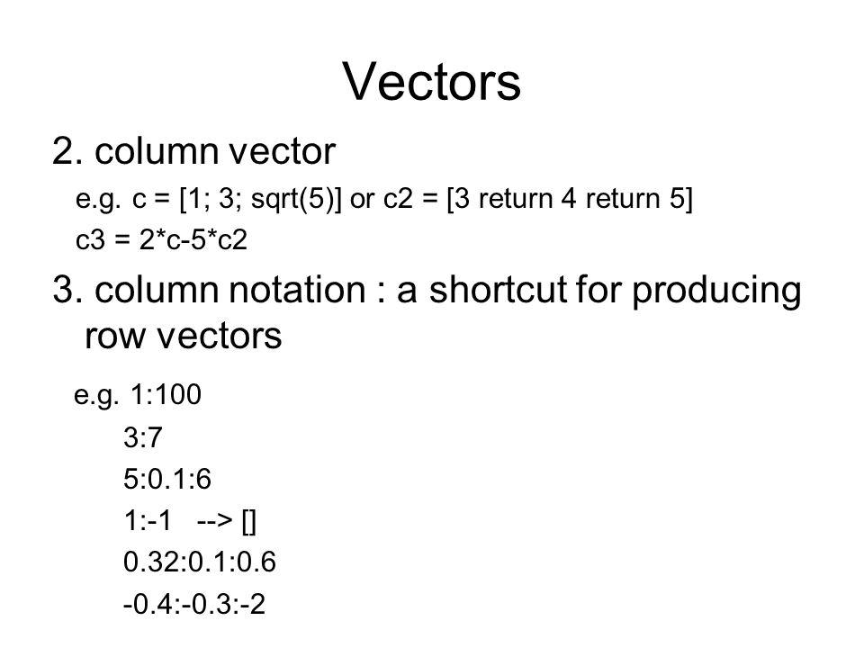 Vectors 2. column vector e.g. c = [1; 3; sqrt(5)] or c2 = [3 return 4 return 5] c3 = 2*c-5*c2 3. column notation : a shortcut for producing row vector