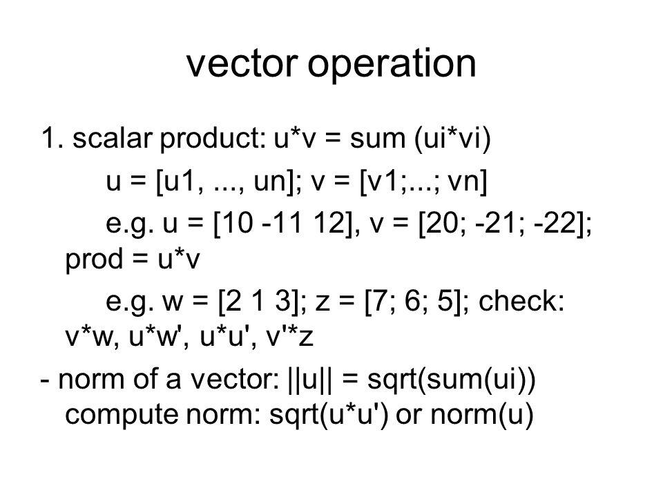 vector operation 1. scalar product: u*v = sum (ui*vi) u = [u1,..., un]; v = [v1;...; vn] e.g. u = [10 -11 12], v = [20; -21; -22]; prod = u*v e.g. w =