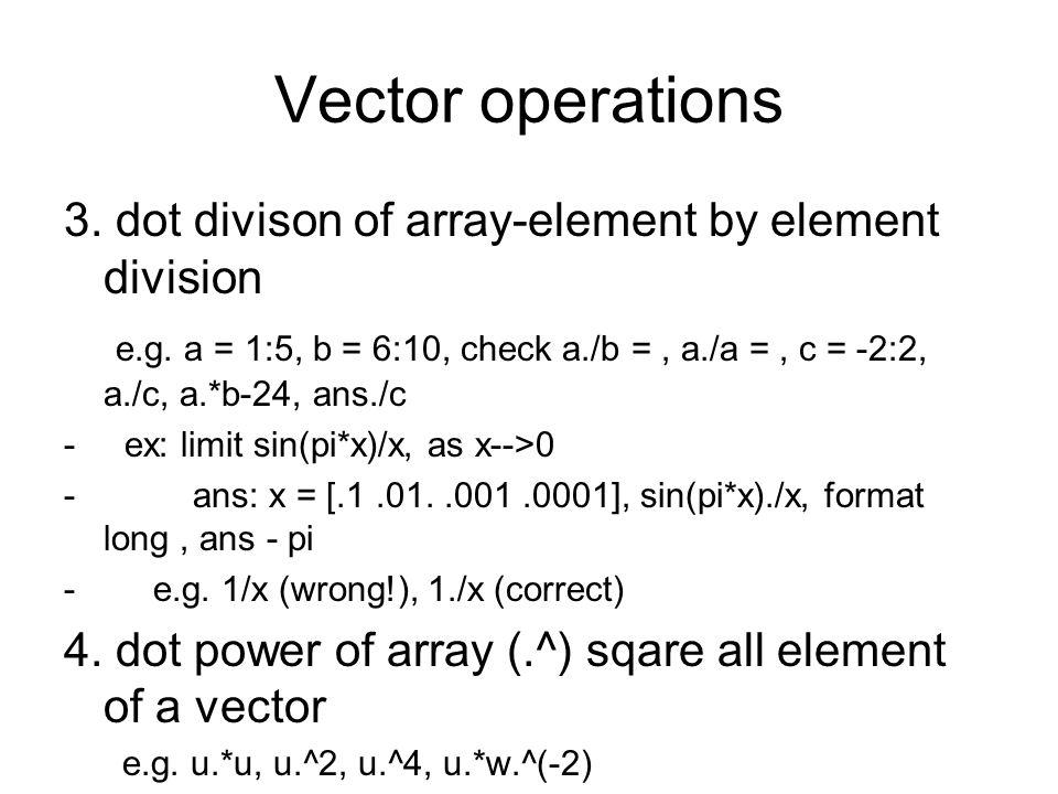 Vector operations 3. dot divison of array-element by element division e.g. a = 1:5, b = 6:10, check a./b =, a./a =, c = -2:2, a./c, a.*b-24, ans./c -