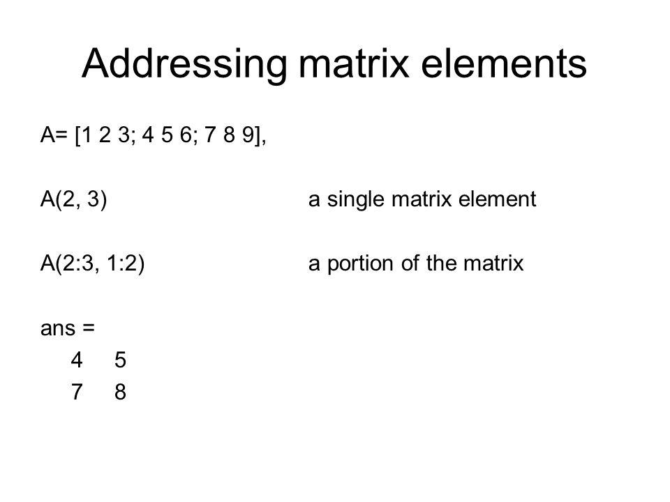 Addressing matrix elements A= [1 2 3; 4 5 6; 7 8 9], A(2, 3) a single matrix element A(2:3, 1:2) a portion of the matrix ans = 4 5 7 8