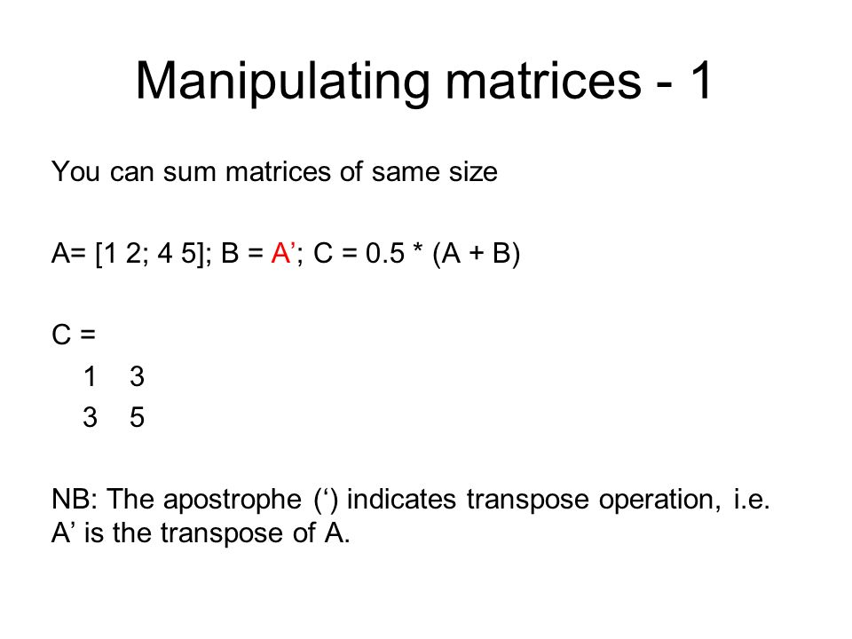 Manipulating matrices - 1 You can sum matrices of same size A= [1 2; 4 5]; B = A; C = 0.5 * (A + B) C = 1 3 3 5 NB: The apostrophe () indicates transp