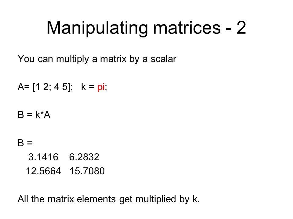 Manipulating matrices - 2 You can multiply a matrix by a scalar A= [1 2; 4 5]; k = pi; B = k*A B = 3.1416 6.2832 12.5664 15.7080 All the matrix elemen