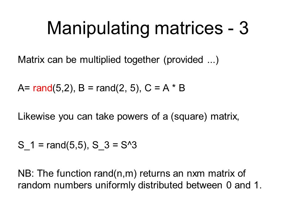 Manipulating matrices - 3 Matrix can be multiplied together (provided...) A= rand(5,2), B = rand(2, 5), C = A * B Likewise you can take powers of a (s