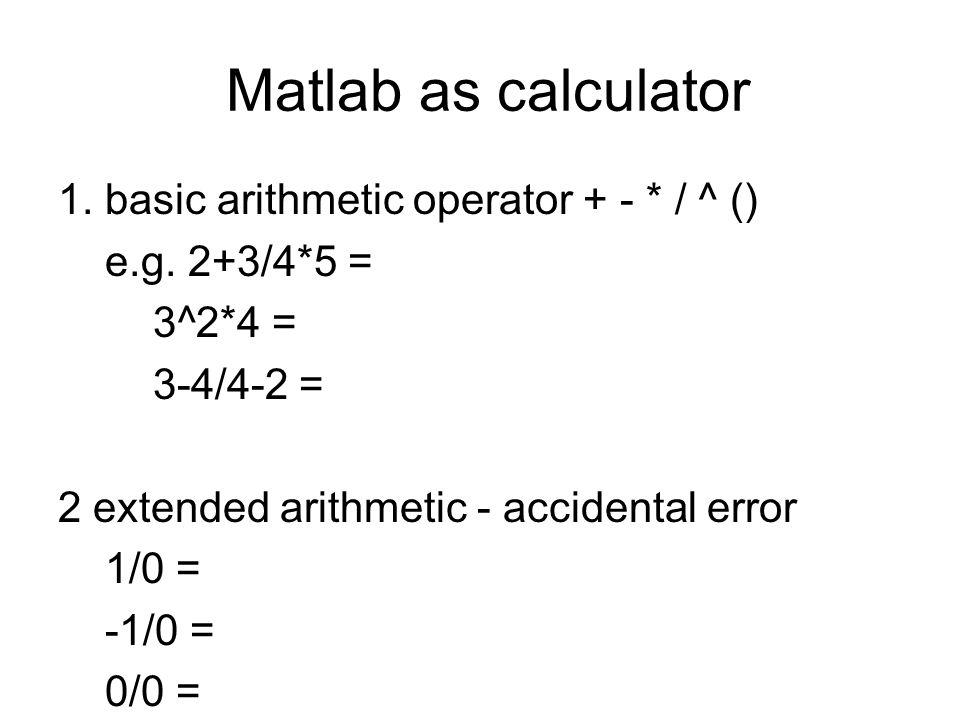Matlab as calculator 1. basic arithmetic operator + - * / ^ () e.g. 2+3/4*5 = 3^2*4 = 3-4/4-2 = 2 extended arithmetic - accidental error 1/0 = -1/0 =
