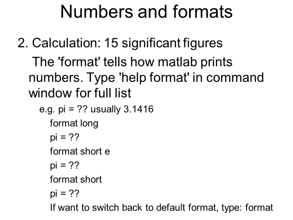 2. Calculation: 15 significant figures The 'format' tells how matlab prints numbers. Type 'help format' in command window for full list e.g. pi = ?? u