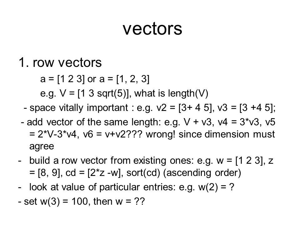 vectors 1. row vectors a = [1 2 3] or a = [1, 2, 3] e.g. V = [1 3 sqrt(5)], what is length(V) - space vitally important : e.g. v2 = [3+ 4 5], v3 = [3