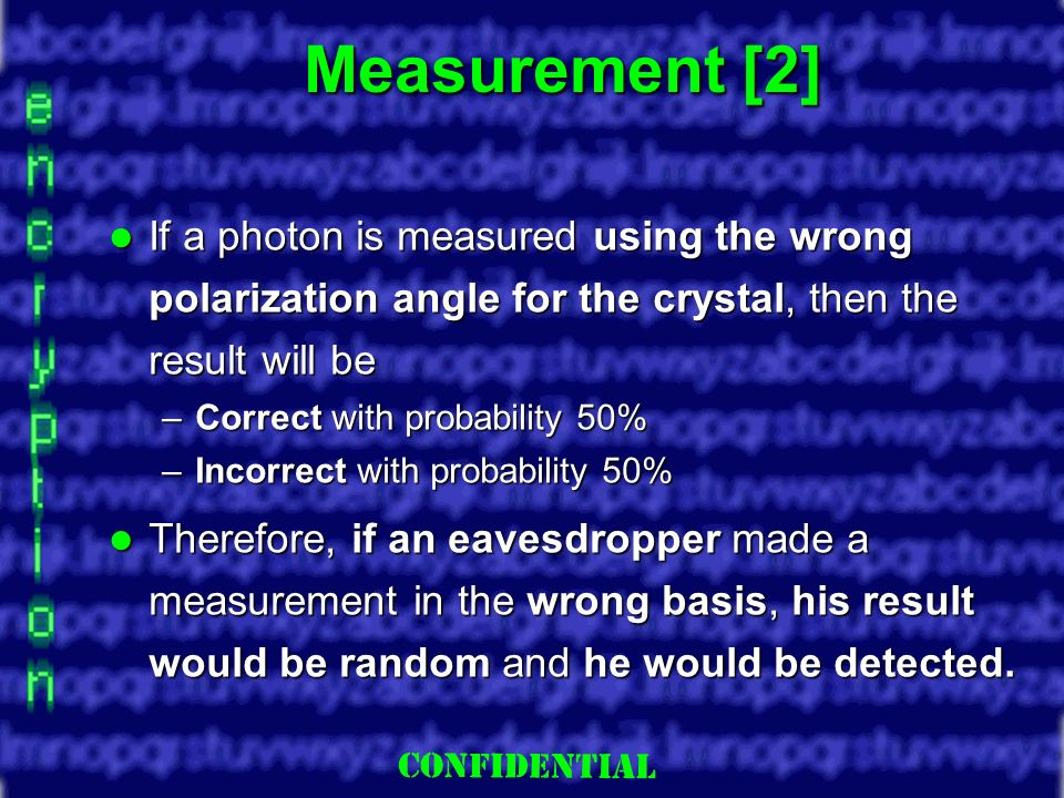 Slide 12 Measurement [2] If a photon is measured using the wrong polarization angle for the crystal, then the result will be If a photon is measured using the wrong polarization angle for the crystal, then the result will be –Correct with probability 50% –Incorrect with probability 50% Therefore, if an eavesdropper made a measurement in the wrong basis, his result would be random and he would be detected.