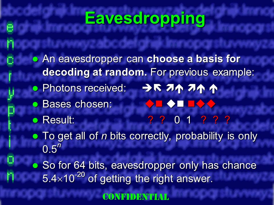 Slide 14 Eavesdropping An eavesdropper can choose a basis for decoding at random. For previous example: An eavesdropper can choose a basis for decodin