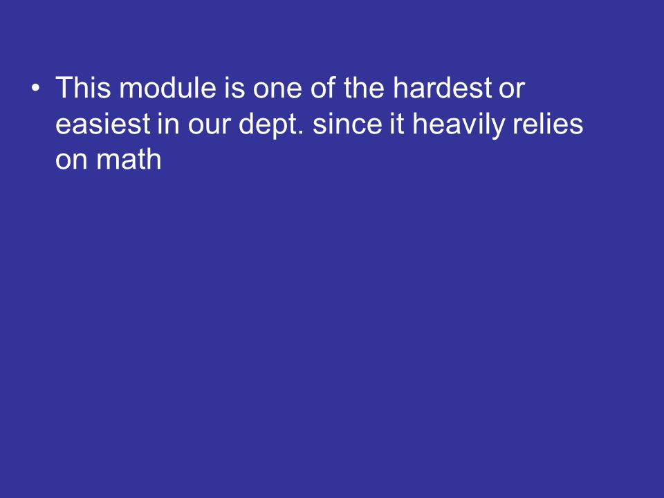 This module is one of the hardest or easiest in our dept. since it heavily relies on math