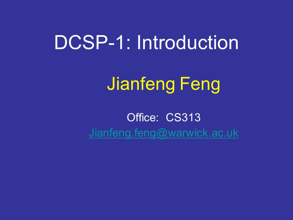 DCSP-1: Introduction Jianfeng Feng Office: CS313 Jianfeng.feng@warwick.ac.uk http://www.dcs.warwick.ac.uk/~feng/dcsp.html