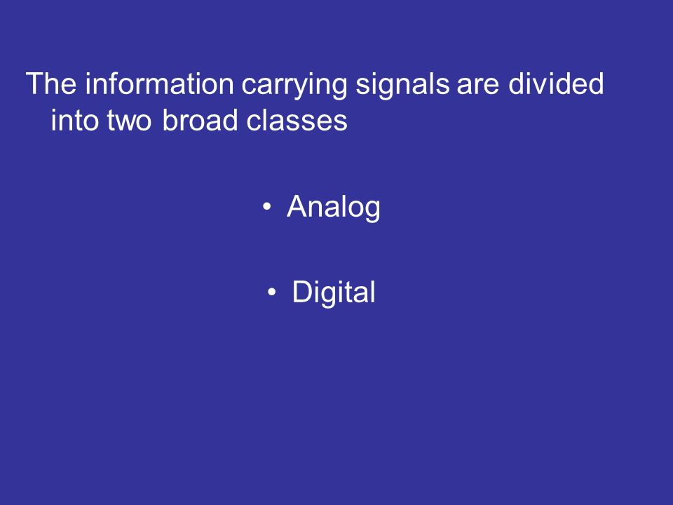 The information carrying signals are divided into two broad classes Analog Digital