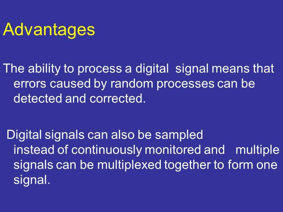 Advantages The ability to process a digital signal means that errors caused by random processes can be detected and corrected.