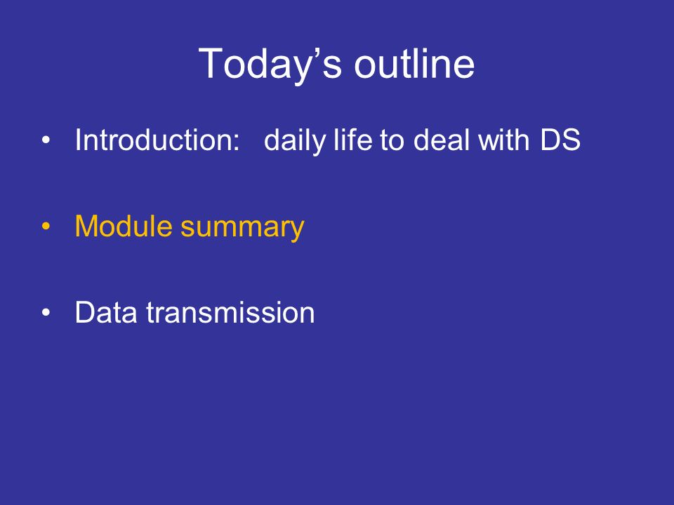 Todays outline Introduction: daily life to deal with DS Module summary Data transmission