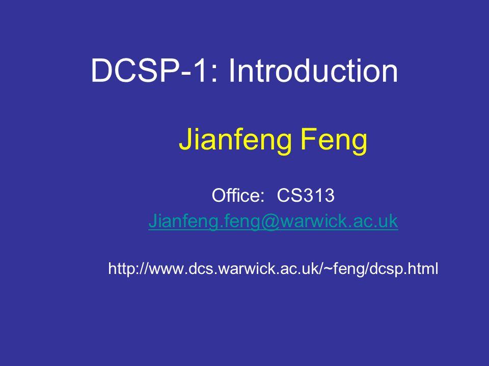 DCSP-1: Introduction Jianfeng Feng Office: CS313 Jianfeng.feng@warwick.ac.uk http://www.dcs.warwick.ac.uk/~feng/dcsp.html
