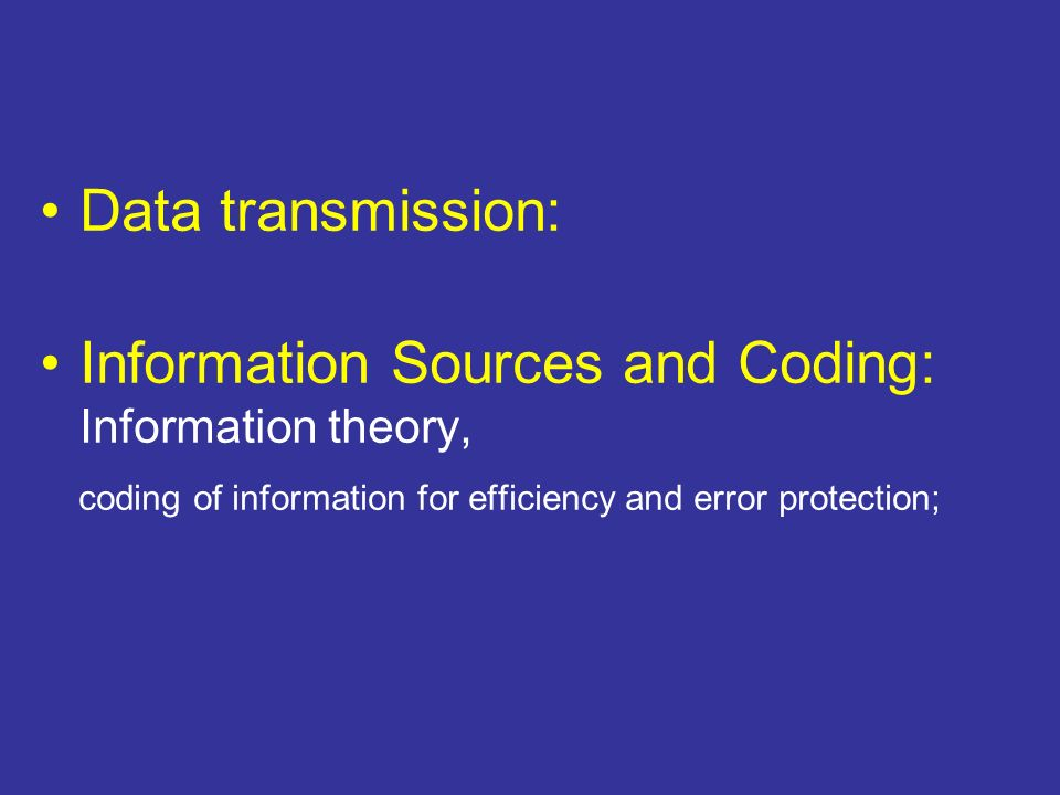 Data transmission: Information Sources and Coding: Information theory, coding of information for efficiency and error protection;